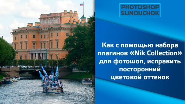 Как с помощью набора плагинов «Nik Collection» для фотошоп, исправить посторонний цветовой оттенок